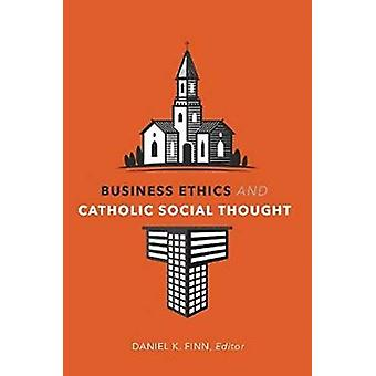 Business Ethics and Catholic Social Thought by Edited by Daniel K Finn & Contributions by Regina Wolfe & Contributions by Jennifer Herdt & Contributions by Mary Hirschfeld & Contributions by David Cloutier & Contributions by Andrew Yuengert & Cont