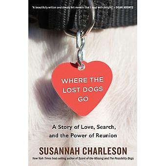 Where the Lost Dogs Go A Story of Love Search and the Power of Reunion door Susannah Charleson