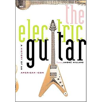 The Electric Guitar A History of an American Icon by Edited by Andre Millard