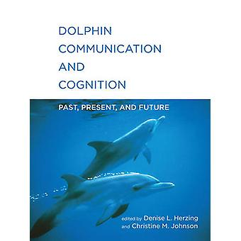 Dolphin Communication and Cognition  Past Present and Future by Edited by Dr Denise L Herzing & Edited by Christine M Johnson