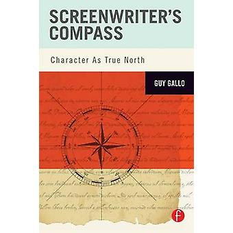 Screenwriters Compass  Character As True North by Gallo & Guy