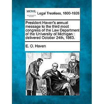 President Havens annual message to the third moot congress of the Law Department of the University of Michigan  delivered October 24th 1863. by Haven & E. O.