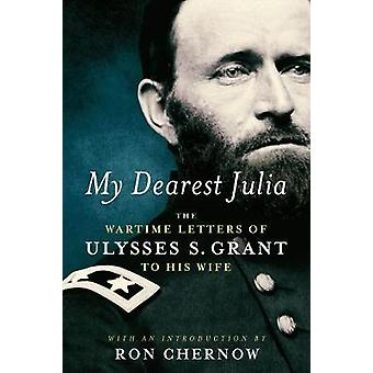 My Dearest Julia - The Wartime Letters Of Ulysses S. Grant To His Wife