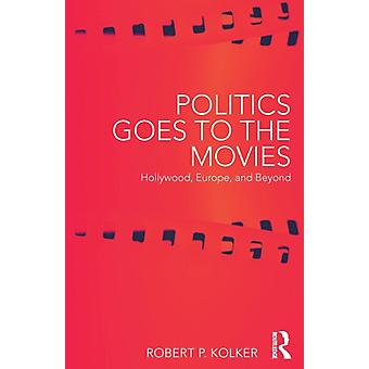 Politics Goes to the Movies  Hollywood Europe and Beyond by Kolker & Robert P