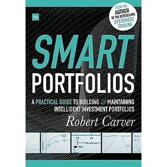 Smart Portfolios A Practical Guide to Building and Maintaining Intelligent Investment Portfolios by Carver & Robert
