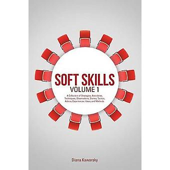 Soft Skills Volume 1 A Collection of Strategies Anecdotes Techniques Observations Stories Tactics Advice Experiences Ideas and Methods. by Kawarsky & Diana
