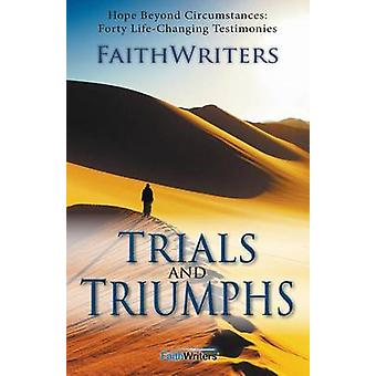 Trials and Triumphs Hope Beyond Circumstances 40 LifeChanging Testimonies by Faithwriters