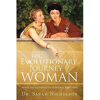 The Evolutionary Journey of Woman From the Goddess to Integral Feminism by Nicholson & Sarah