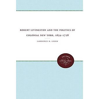Robert Livingston and the Politics of Colonial New York 16541728 by Leder & Lawrence H.