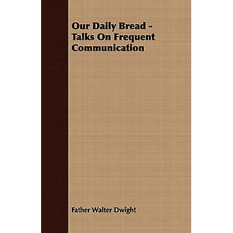 Our Daily Bread  Talks On Frequent Communication by Dwight & Father Walter