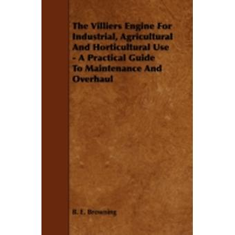 The Villiers Engine for Industrial Agricultural and Horticultural Use  A Practical Guide to Maintenance and Overhaul by Browning & B. E.