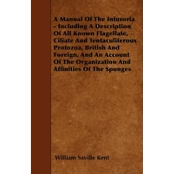 A Manual Of The Infusoria  Including A Description Of All Known Flagellate Ciliate And Tentaculiferous Protozoa British And Foreign And An Account Of The Organization And Affinities Of The Sponges by Kent & William Saville