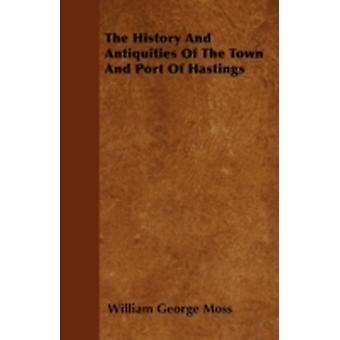 The History And Antiquities Of The Town And Port Of Hastings by Moss & William George