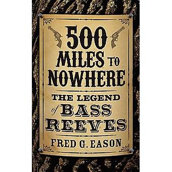 500 Miles to Nowhere The Legend of Bass Reeves by Eason & Fred