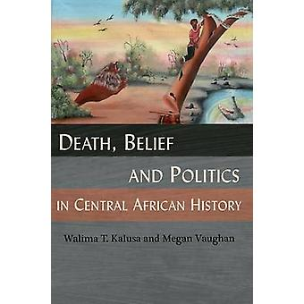 Death Belief and Politics in Central African History by Kalusa & Walima T.