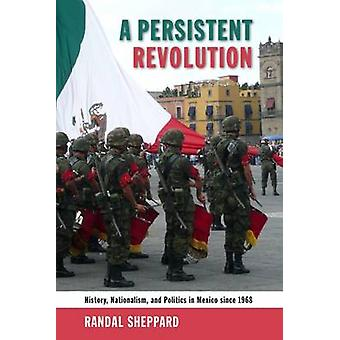 A Persistent Revolution - History - Nationalism - and Politics in Mexi