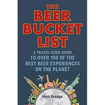 The Beer Bucket List - A Travel-Sized Guide to Over 150 of the Best Be