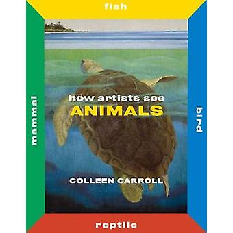 How Artists See Animals - Mammal Fish Bird Reptile by Colleen Carroll