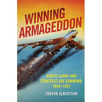 Winning Armageddon  Curtis LeMay and Strategic Air Command 19481957 by Trevor Albertson