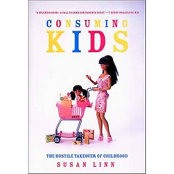 Consuming Kids  The Hostile Takeover of Childhood by Susan Linn