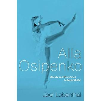Alla Osipenko - Beauty and Resistance in Soviet Ballet by Joel Lobenth