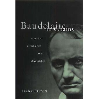 Baudelaire in Chains - A Portrait of the Artist as a Drug Addict by Fr