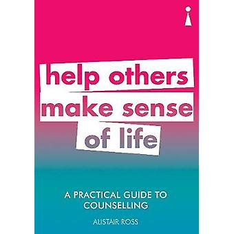 A Practical Guide to Counselling - Help Others Make Sense of Life by A