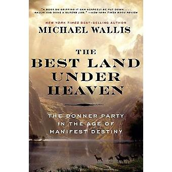 The Best Land Under Heaven - The Donner Party in the Age of Manifest D