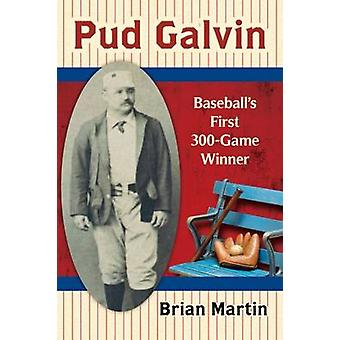 Pud Galvin - Baseball's First 300-Game Winner by Brian Martin - 978078