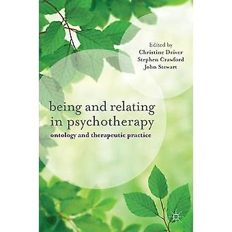 Being and Relating in Psychotherapy  Ontology and Therapeutic Practice by Driver & Christine
