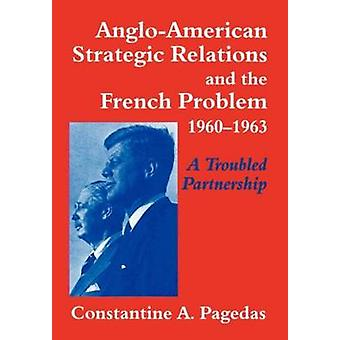 AngloAmerican Strategic Relations and the French Problem 19601963 A Troubled Partnership by Pagedas & Constantine A.