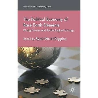 The Political Economy of Rare Earth Elements Rising Powers and Technological Change by Kiggins & Ryan David