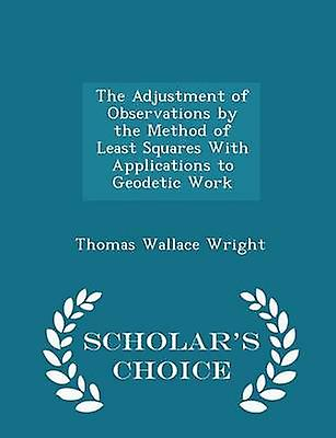 The Adjustment of Observations by the Method of Least Squares With Applications to Geodetic Work  Scholars Choice Edition by Wright & Thomas Wallace