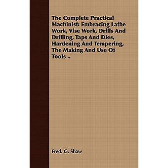 Den kompletta praktiska maskinisten Embracing svarv arbete Vise arbete borrar och borrning kranar och dör härdning och anlöpning av tillverkningen och användningen av verktyg... av Shaw & Fred. G.