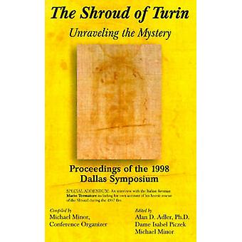 The Shroud of Turin Unraveling the Mystery Proceedings of the 1998 Dallas Symposium by Minor & Michael