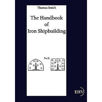 The Handbook of Iron Shipbuilding by Smith & Thomas