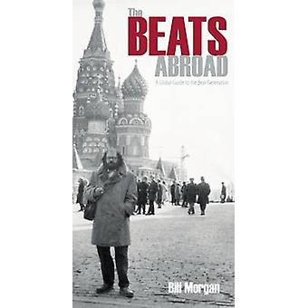 The Beats Abroad - A Global Guide to the Beat Generation by Bill Morga