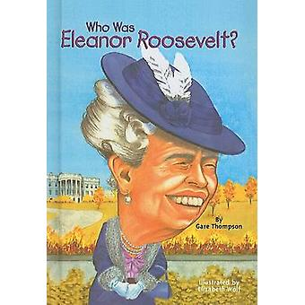 Who Was Eleanor Roosevelt? by Gare Thompson - Elizabeth Wolf - 978075