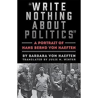 Write Nothing about Politics - A Portrait of Hans Bernd Von Haeften by