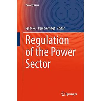 Regulation of the Power Sector by Edited by Ignacio J Perez Arriaga