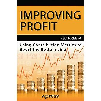 Improving Profit Using Contribution Metrics to Boost the Bottom Line by Cleland & Keith N.