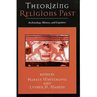 Theorizing Religions Past Archaeology History and Cognition by Whitehouse & Harvey