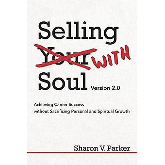 Selling with Soul Achieving Career Success Without Sacrificing Personal and Spiritual Growth by Parker & Sharon V.