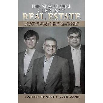 The New Global Currency REAL ESTATE How to Invest like Savvy Investors and to Stay Ahead of the Market in these Turbulent Times by HO & DANIEL