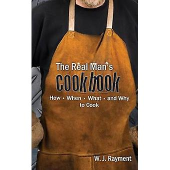 The Real Mans Cookbook How When What and Why to Cook by Rayment & William J.