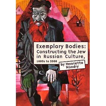 Exemplary Bodies Constructing the Jew in Russian Culture 1880s to 2008 by Mondry & Henrietta