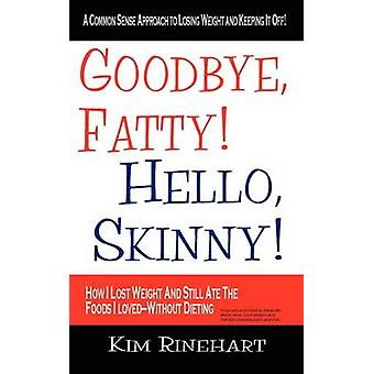 Goodbye Fatty Hello Skinny How I Lost Weight And Still Ate The Foods I LovedWithout Dieting by Rinehart & Kim