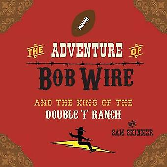 The Adventure of Bob Wire and the King of the Double T Ranch by Skinner & Sam