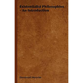 Existentialist Philosophies  An Introduction by Mounier & Emmanuel