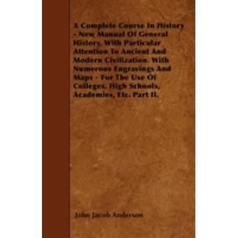 A Complete Course In History  New Manual Of General History With Particular Attention To Ancient And Modern Civilization. With Numerous Engravings And Maps  For The Use Of Colleges High Schools A by Anderson & John Jacob